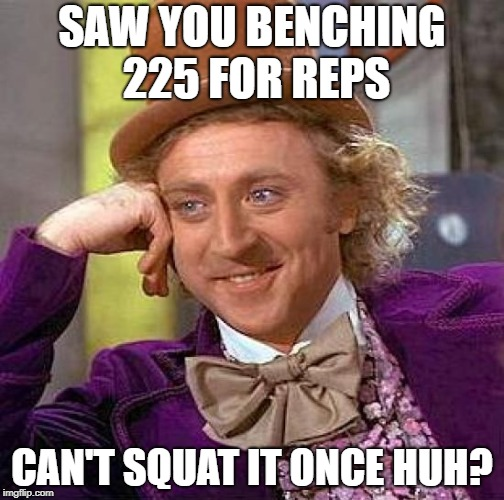 One Trick Pony | SAW YOU BENCHING 225 FOR REPS CAN'T SQUAT IT ONCE HUH? | image tagged in gym memes | made w/ Imgflip meme maker