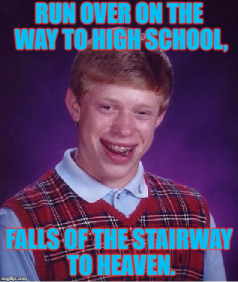 Bad Luck Brian Doesn't Even Get To Rest In Piece. | RUN OVER ON THE WAY TO HIGH SCHOOL, FALLS OF THE STAIRWAY TO HEAVEN. | image tagged in memes,bad luck brian,better than stephan hawking,lol,jk,lots of tags | made w/ Imgflip meme maker