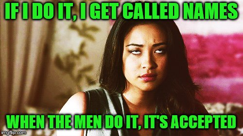 IF I DO IT, I GET CALLED NAMES WHEN THE MEN DO IT, IT'S ACCEPTED | made w/ Imgflip meme maker
