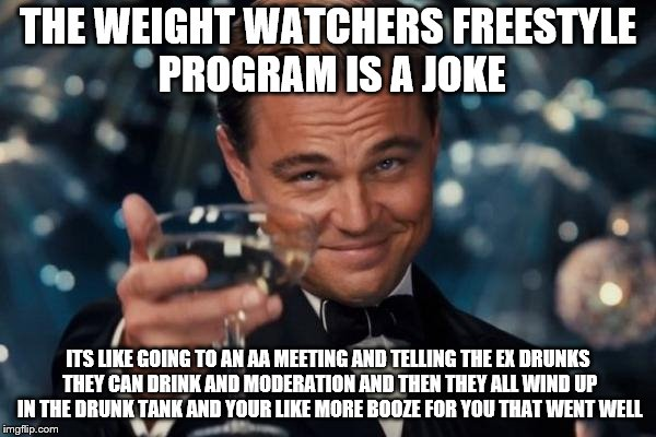 Leonardo Dicaprio Cheers Meme | THE WEIGHT WATCHERS FREESTYLE PROGRAM IS A JOKE ITS LIKE GOING TO AN AA MEETING AND TELLING THE EX DRUNKS THEY CAN DRINK AND MODERATION AND  | image tagged in memes,leonardo dicaprio cheers | made w/ Imgflip meme maker