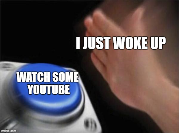 Blank Nut Button | I JUST WOKE UP WATCH SOME YOUTUBE | image tagged in memes,blank nut button,doctordoomsday180,youtube,wake up,meme | made w/ Imgflip meme maker