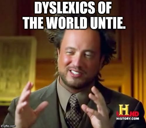 We need to | DYSLEXICS OF THE WORLD UNTIE. | image tagged in memes,ancient aliens,dyslexia | made w/ Imgflip meme maker
