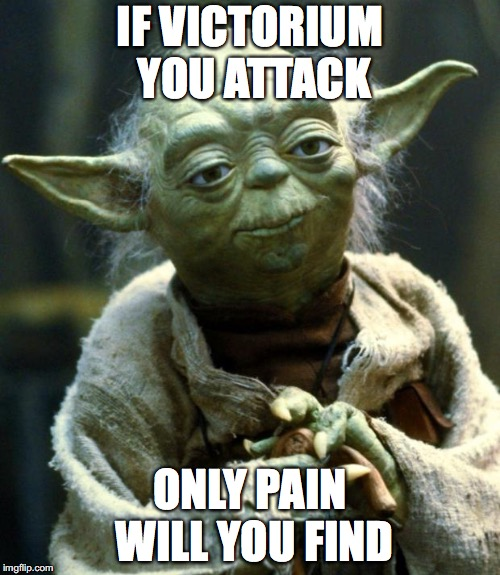 Star Wars Yoda Meme | IF VICTORIUM YOU ATTACK ONLY PAIN WILL YOU FIND | image tagged in memes,star wars yoda | made w/ Imgflip meme maker