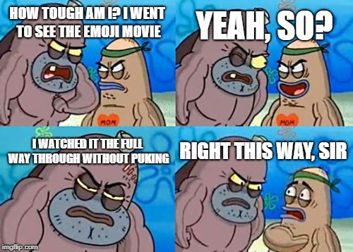 How Tough Are You? | HOW TOUGH AM I? I WENT TO SEE THE EMOJI MOVIE YEAH, SO? I WATCHED IT THE FULL WAY THROUGH WITHOUT PUKING RIGHT THIS WAY, SIR | image tagged in memes,how tough are you,doctordoomsday180,funny,emoji movie,spongebob squarepants | made w/ Imgflip meme maker
