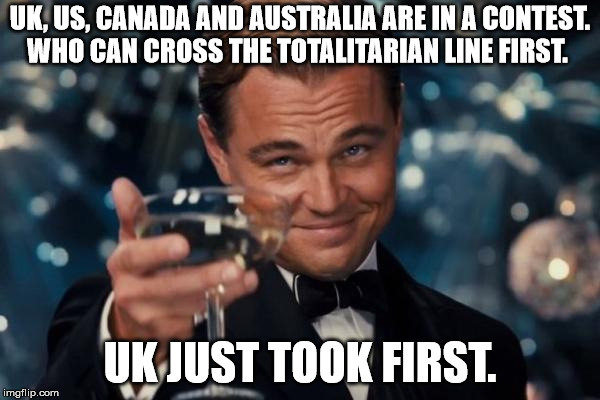 Leonardo Dicaprio Cheers Meme | UK, US, CANADA AND AUSTRALIA ARE IN A CONTEST. WHO CAN CROSS THE TOTALITARIAN LINE FIRST. UK JUST TOOK FIRST. | image tagged in memes,leonardo dicaprio cheers | made w/ Imgflip meme maker