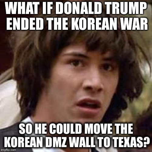 Conspiracy Keanu Meme | WHAT IF DONALD TRUMP ENDED THE KOREAN WAR SO HE COULD MOVE THE KOREAN DMZ WALL TO TEXAS? | image tagged in memes,conspiracy keanu | made w/ Imgflip meme maker