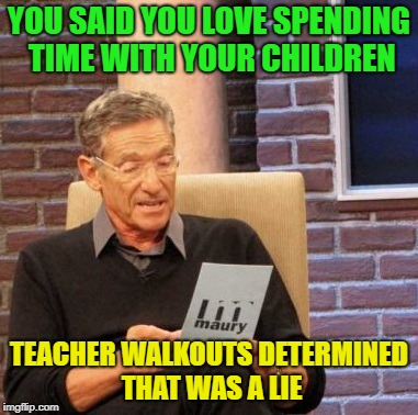 I love Saturday morning doughnuts, wow that was a random title. | YOU SAID YOU LOVE SPENDING TIME WITH YOUR CHILDREN TEACHER WALKOUTS DETERMINED THAT WAS A LIE | image tagged in memes,maury lie detector | made w/ Imgflip meme maker