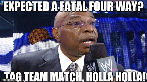 Teddy Long | EXPECTED A FATAL FOUR WAY? TAG TEAM MATCH, HOLLA HOLLA! | image tagged in teddy long,scumbag | made w/ Imgflip meme maker
