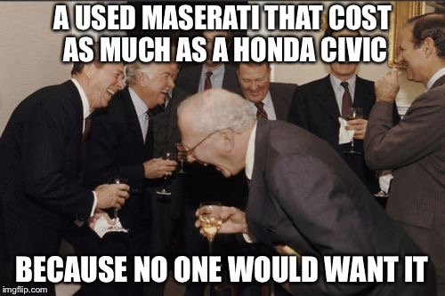 With a Whopping 4 MPG on the Freeway | A USED MASERATI THAT COST AS MUCH AS A HONDA CIVIC BECAUSE NO ONE WOULD WANT IT | image tagged in memes,laughing men in suits | made w/ Imgflip meme maker