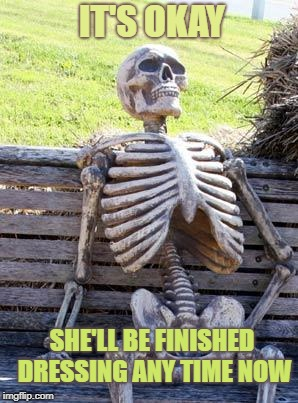 Waiting Skeleton Meme | IT'S OKAY SHE'LL BE FINISHED DRESSING ANY TIME NOW | image tagged in memes,waiting skeleton | made w/ Imgflip meme maker