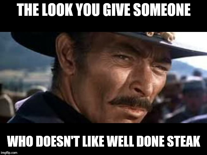 Lee Van Cleef |  THE LOOK YOU GIVE SOMEONE; WHO DOESN'T LIKE WELL DONE STEAK | image tagged in lee van cleef | made w/ Imgflip meme maker