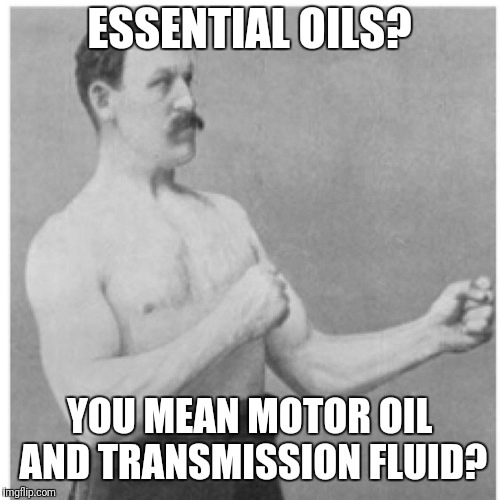 Overly Manly Man Meme | ESSENTIAL OILS? YOU MEAN MOTOR OIL AND TRANSMISSION FLUID? | image tagged in memes,overly manly man | made w/ Imgflip meme maker