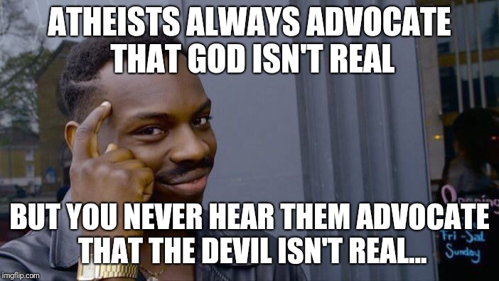 Roll Safe Think About It Meme | ATHEISTS ALWAYS ADVOCATE THAT GOD ISN'T REAL BUT YOU NEVER HEAR THEM ADVOCATE THAT THE DEVIL ISN'T REAL... | image tagged in memes,roll safe think about it | made w/ Imgflip meme maker