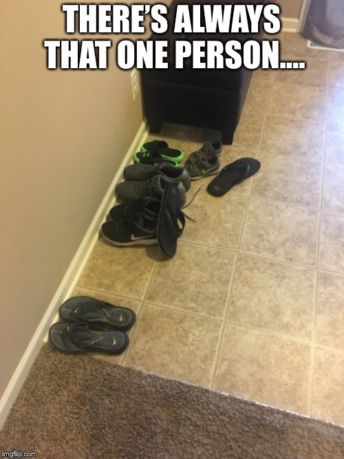 It's always one person  | THERE'S ALWAYS THAT ONE PERSON.... | image tagged in shoes,people,one | made w/ Imgflip meme maker
