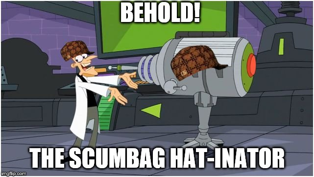 The Scumbag Hat-Inator | BEHOLD! THE SCUMBAG HAT-INATOR | image tagged in behold dr doofenshmirtz,scumbag,doofenshmirtz,phineas and ferb,scumbag hat | made w/ Imgflip meme maker