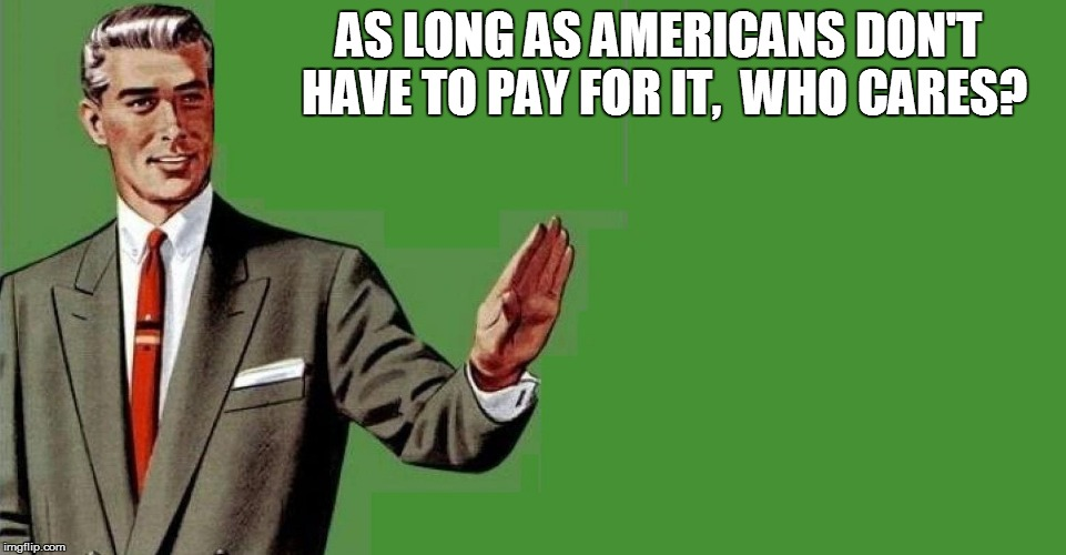 AS LONG AS AMERICANS DON'T HAVE TO PAY FOR IT,  WHO CARES? | made w/ Imgflip meme maker