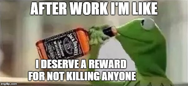 The struggle is real | AFTER WORK I'M LIKE I DESERVE A REWARD FOR NOT KILLING ANYONE | image tagged in kermit the frog drinking vodka,kermit the frog,random,kermit | made w/ Imgflip meme maker