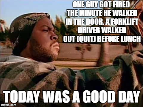 It just means more overtime for me. | ONE GUY GOT FIRED THE MINUTE HE WALKED IN THE DOOR. A FORKLIFT DRIVER WALKED OUT (QUIT) BEFORE LUNCH TODAY WAS A GOOD DAY | image tagged in memes,today was a good day,random | made w/ Imgflip meme maker