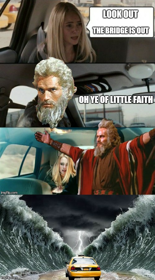 Moses driving/the bridge is out. A reallyitsjohn inspired meme  | LOOK OUT THE BRIDGE IS OUT OH YE OF LITTLE FAITH | image tagged in memes,funny,the rock driving,bridge,moses,bible | made w/ Imgflip meme maker