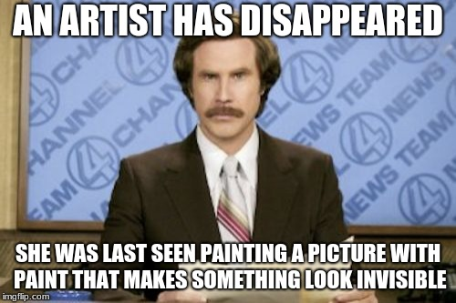 New Way to Turn Invisible!! On Sale Now! | AN ARTIST HAS DISAPPEARED SHE WAS LAST SEEN PAINTING A PICTURE WITH PAINT THAT MAKES SOMETHING LOOK INVISIBLE | image tagged in memes,ron burgundy,art,invisibility | made w/ Imgflip meme maker