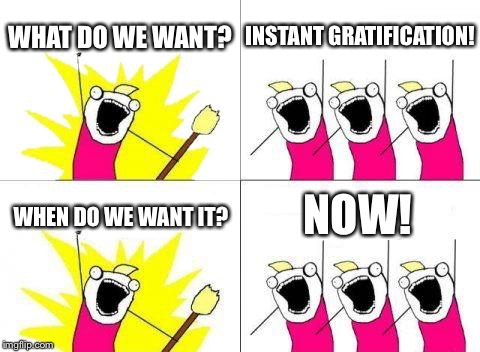 get it????? | WHAT DO WE WANT? INSTANT GRATIFICATION! WHEN DO WE WANT IT? NOW! | image tagged in memes,what do we want,funny | made w/ Imgflip meme maker