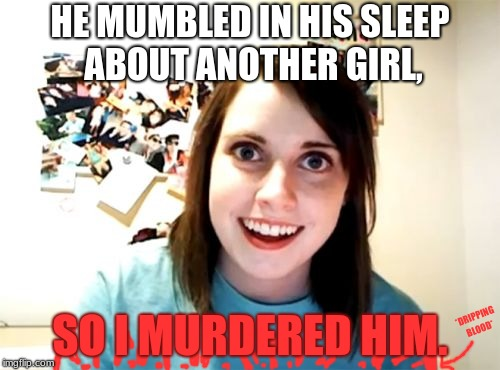 OMFG THAT'S A FREAKY, PERSONS! | HE MUMBLED IN HIS SLEEP ABOUT ANOTHER GIRL, SO I MURDERED HIM. *DRIPPING BLOOD* | image tagged in memes,overly attached girlfriend,murder,death,blood | made w/ Imgflip meme maker