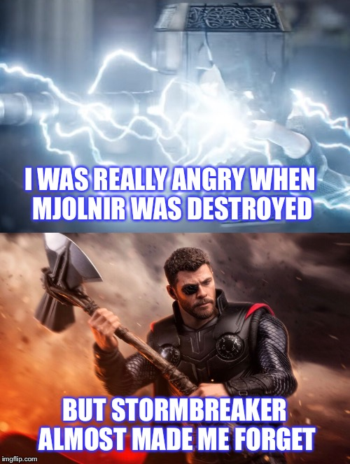 I see you have constructed a new hammer | I WAS REALLY ANGRY WHEN MJOLNIR WAS DESTROYED BUT STORMBREAKER ALMOST MADE ME FORGET | image tagged in mjolnir,thor,avengers infinity war,thor ragnarok,avengers | made w/ Imgflip meme maker