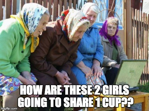 Babushkas On Facebook | HOW ARE THESE 2 GIRLS GOING TO SHARE 1 CUP?? | image tagged in memes,babushkas on facebook,2 girls 1 cup | made w/ Imgflip meme maker