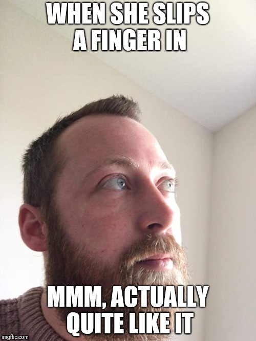 When she slips a finger in | WHEN SHE SLIPS A FINGER IN MMM, ACTUALLY QUITE LIKE IT | image tagged in beard,mmmmm,finger,bum | made w/ Imgflip meme maker