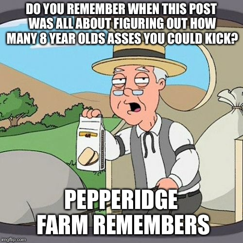 Pepperidge Farm Remembers Meme | DO YOU REMEMBER WHEN THIS POST WAS ALL ABOUT FIGURING OUT HOW MANY 8 YEAR OLDS ASSES YOU COULD KICK? PEPPERIDGE FARM REMEMBERS | image tagged in memes,pepperidge farm remembers | made w/ Imgflip meme maker