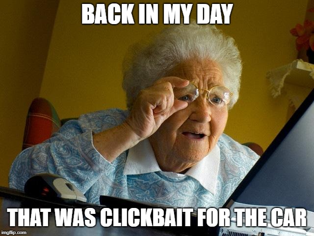 Grandma Finds The Internet Meme | BACK IN MY DAY THAT WAS CLICKBAIT FOR THE CAR | image tagged in memes,grandma finds the internet | made w/ Imgflip meme maker