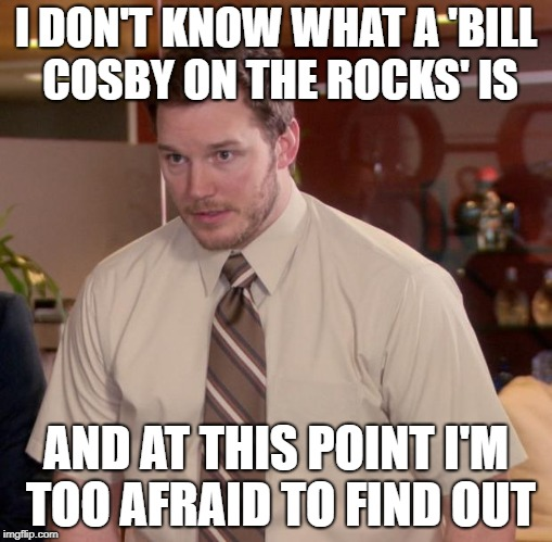 Afraid To Ask Andy Meme | I DON'T KNOW WHAT A 'BILL COSBY ON THE ROCKS' IS AND AT THIS POINT I'M TOO AFRAID TO FIND OUT | image tagged in memes,afraid to ask andy | made w/ Imgflip meme maker