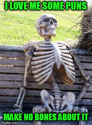 Waiting Skeleton Meme | I LOVE ME SOME PUNS MAKE NO BONES ABOUT IT | image tagged in memes,waiting skeleton | made w/ Imgflip meme maker