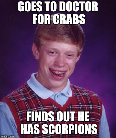 Bad Luck Brian Meme | GOES TO DOCTOR FOR CRABS FINDS OUT HE HAS SCORPIONS | image tagged in memes,bad luck brian | made w/ Imgflip meme maker