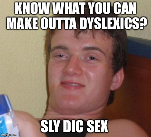 10 Guy Meme | KNOW WHAT YOU CAN MAKE OUTTA DYSLEXICS? SLY DIC SEX | image tagged in memes,10 guy | made w/ Imgflip meme maker