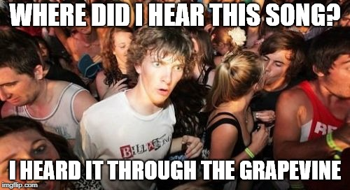 Sudden Clarity Clarence | WHERE DID I HEAR THIS SONG? I HEARD IT THROUGH THE GRAPEVINE | image tagged in memes,sudden clarity clarence,grapevine,knowledge,song | made w/ Imgflip meme maker