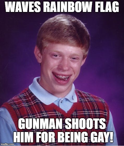 Bad Luck Brian Meme | WAVES RAINBOW FLAG GUNMAN SHOOTS HIM FOR BEING GAY! | image tagged in memes,bad luck brian | made w/ Imgflip meme maker