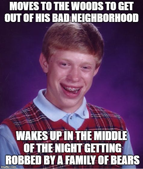 Bad Luck in The Woods | MOVES TO THE WOODS TO GET OUT OF HIS BAD NEIGHBORHOOD WAKES UP IN THE MIDDLE OF THE NIGHT GETTING ROBBED BY A FAMILY OF BEARS | image tagged in memes,bad luck brian | made w/ Imgflip meme maker