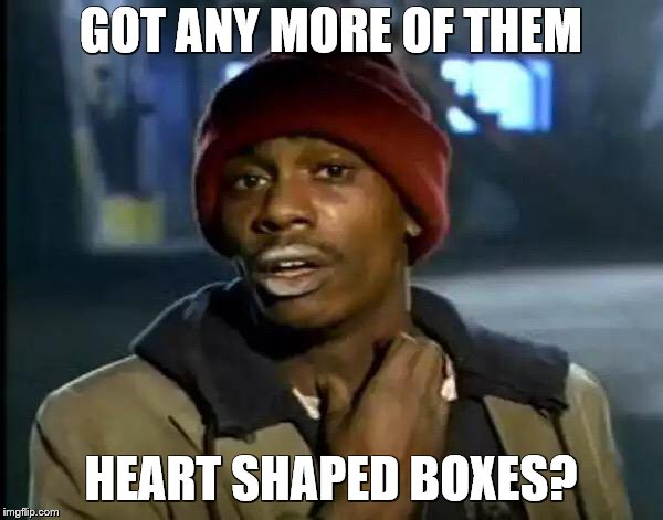 Y'all Got Any More Of That Meme | GOT ANY MORE OF THEM HEART SHAPED BOXES? | image tagged in memes,y'all got any more of that | made w/ Imgflip meme maker