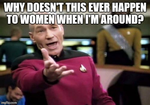 Picard Wtf Meme | WHY DOESN'T THIS EVER HAPPEN TO WOMEN WHEN I'M AROUND? | image tagged in memes,picard wtf | made w/ Imgflip meme maker