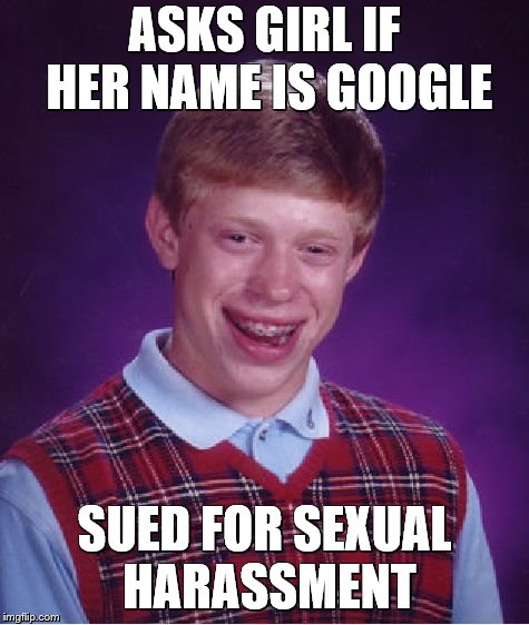 Bad Luck Brian Meme | ASKS GIRL IF HER NAME IS GOOGLE SUED FOR SEXUAL HARASSMENT | image tagged in memes,bad luck brian | made w/ Imgflip meme maker