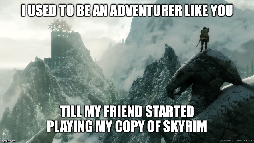 I am not happy | I USED TO BE AN ADVENTURER LIKE YOU TILL MY FRIEND STARTED PLAYING MY COPY OF SKYRIM | image tagged in skyrim,memes | made w/ Imgflip meme maker