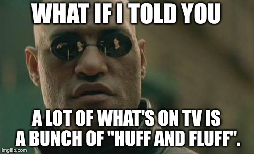 "Huff and Fluff TV |  WHAT IF I TOLD YOU; A LOT OF WHAT'S ON TV IS A BUNCH OF ""HUFF AND FLUFF"". 