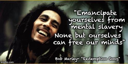 """Emancipate yourselves from mental slavery Bob Marley- ""Redemption Song"" None but ourselves can free our minds"" 