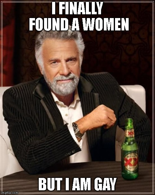 The Most Interesting Man In The World Meme | I FINALLY FOUND A WOMEN BUT I AM GAY | image tagged in memes,the most interesting man in the world | made w/ Imgflip meme maker