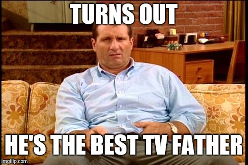 al bundy | TURNS OUT HE'S THE BEST TV FATHER | image tagged in al bundy | made w/ Imgflip meme maker