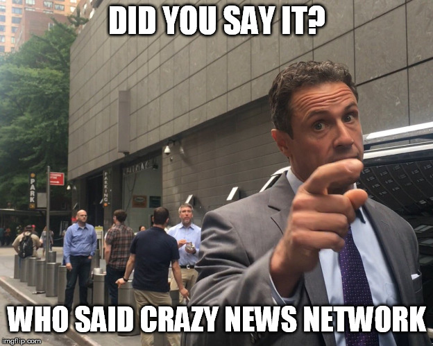 DID YOU SAY IT? WHO SAID CRAZY NEWS NETWORK | image tagged in angry chris cuomo | made w/ Imgflip meme maker