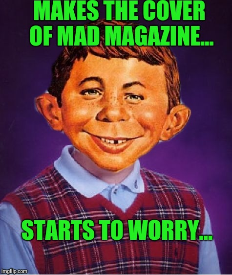 What, Me Worry? | MAKES THE COVER OF MAD MAGAZINE... STARTS TO WORRY... | image tagged in mad magazine | made w/ Imgflip meme maker