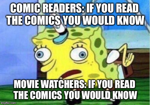 Mocking Spongebob Meme | COMIC READERS: IF YOU READ THE COMICS YOU WOULD KNOW MOVIE WATCHERS: IF YOU READ THE COMICS YOU WOULD KNOW | image tagged in memes,mocking spongebob | made w/ Imgflip meme maker
