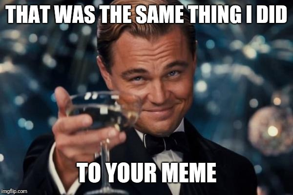 Leonardo Dicaprio Cheers Meme | THAT WAS THE SAME THING I DID TO YOUR MEME | image tagged in memes,leonardo dicaprio cheers | made w/ Imgflip meme maker